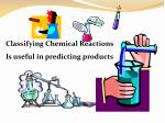 Classifying Chemical Reactions Is useful in predicting products