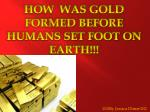 HOW  WAS GOLD FORMED BEFORE HUMANS SET FOOT ON EARTH!!!