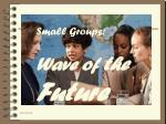Small Groups: Wave of  the Future