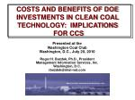 COSTS AND BENEFITS OF DOE INVESTMENTS IN CLEAN COAL TECHNOLOGY:  IMPLICATIONS  FOR CCS