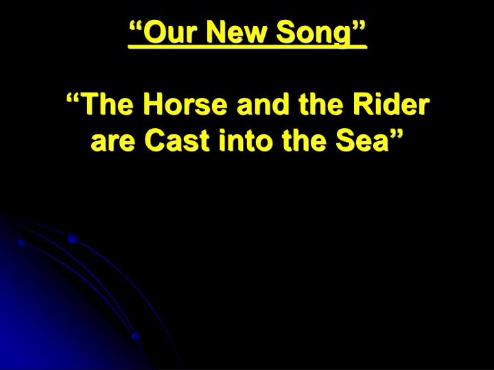 "PPT - ""Our New Song"" ""The Horse and the Rider are Cast into the Sea"