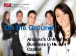 On the Ground Arizona's Unfinished  			Business in Human  			Capital
