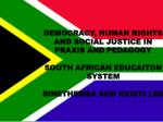 DEMOCRACY, HUMAN RIGHTS AND SOCIAL JUSTICE IN PRAXIS AND PEDAGOGY SOUTH AFRICAN EDUCAITON SYSTEM