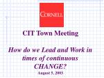 CIT Town Meeting How do we Lead and Work in times of continuous CHANGE? August 5, 2003