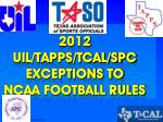 2012 UIL/TAPPS/TCAL/SPC EXCEPTIONS TO NCAA FOOTBALL RULES