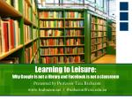 Learning to Leisure:   Why Google is not a library and Facebook is not a classroom