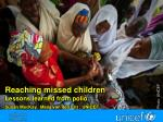 Reaching missed children Lessons learned from polio S usan MacKay, Maya van den Ent , UNICEF