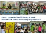 Report on Mental Health Caring Project : Mental Health Ambassador Training Programme 0910