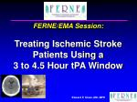 FERNE/EMA Session: Treating Ischemic Stroke Patients Using a 3 to 4.5 Hour tPA Window