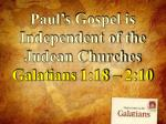 Paul's Gospel is Independent of the Judean Churches Galatians 1:18 – 2:10