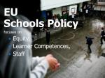 EU Schools Policy focuses on: Equity, Learner Competences, Staff
