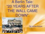 "A Berlin Tale: ""20 YEARS AFTER THE WALL CAME DOWN""."