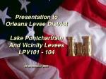 Presentation to Orleans Levee District Lake Pontchartrain And Vicinity Levees LPV101 - 104