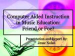 Computer Aided Instruction in Music Education: Friend or Foe?