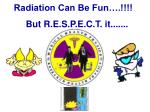 Radiation Can Be Fun….!!!! But R.E.S.P.E.C.T. it.......