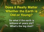 Does it Really Matter Whether the Earth is Old or Young?