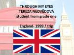 THROUGH MY EYES TEREZA NEDVĚDOVÁ student from grade one England- 1999 / trip