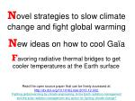 N ovel strategies to slow climate change and fight global warming N ew ideas on how to cool Gaïa