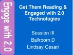 Get Them Reading & Engaged with 2.0 Technologies Session III Ballroom D Lindsay Cesari