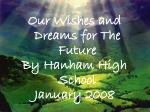 Our Wishes and Dreams for The Future By Hanham High School January 2008