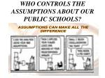 WHO CONTROLS THE ASSUMPTIONS ABOUT OUR PUBLIC SCHOOLS?