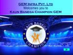 GEM Infra Pvt. Ltd Welcomes you to  Kaun Banega Champion GEM