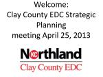Welcome: Clay County EDC Strategic Planning  meeting April 25, 2013