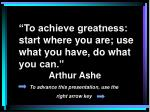 """To achieve greatness: start where you are; use what you have, do what you can.""	 					Arthur Ashe"