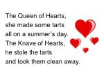 The Queen of Hearts, she made some tarts all on a summer's day. The Knave of Hearts,