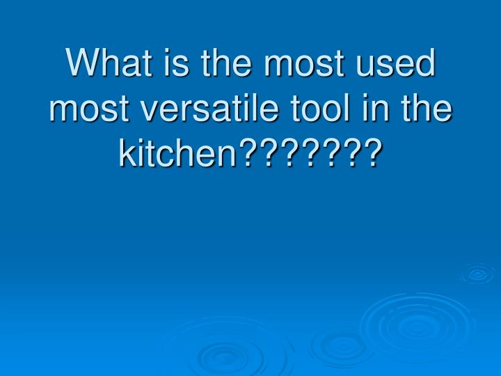 what is the most used most versatile tool in the kitchen n.