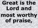 Great is the Lord and most worthy of praise,