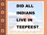 DID ALL  INDIANS LIVE IN  TEEPEES?