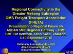Regional Connectivity in the Greater Mekong  Subregion GMS Freight Transport Association (FRETA)
