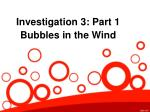 Investigation 3: Part 1 Bubbles in the Wind