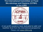 The International Committee on Food Microbiology and Hygiene (ICFMH )  of the  IUMS