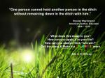 """""""One person cannot hold another person in the ditch without remaining down in the ditch with him."""""""