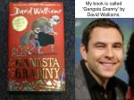 My book is called 'Gangsta Granny' by David Walliams.