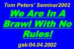 Tom Peters' Seminar2002 We Are In A Brawl With No Rules! gsk/04.04.2002
