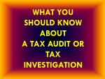 WHAT YOU SHOULD KNOW ABOUT  A TAX AUDIT OR TAX INVESTIGATION