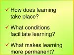 How does learning take place? What conditions facilitate learning?
