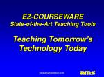 EZ-COURSEWARE State-of-the-Art Teaching Tools Teaching Tomorrow's Technology Today