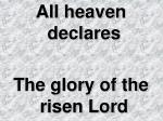 All heaven declares The glory of the risen Lord
