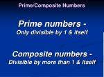 Prime numbers - Only divisible by 1 & itself Composite numbers - Divisible by more than 1 & itself