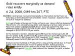 Gold recovers marginally as demand rises mildly 6 Jul, 2008, 0149 hrs IST, PTI
