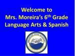 Welcome to  Mrs. Moreira's 6 th  Grade Language Arts & Spanish