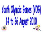 Youth Olympic Games (YOG) 14 to 26 August 2010