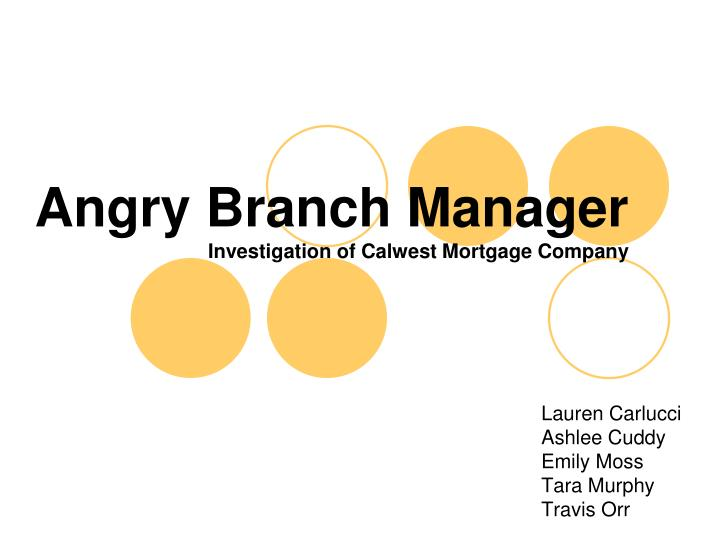 angry branch manager investigation of calwest mortgage company n.