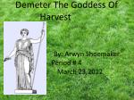 Demeter The Goddess Of Harvest By: Arwyn Shoemaker Period # 4 March 23,2012